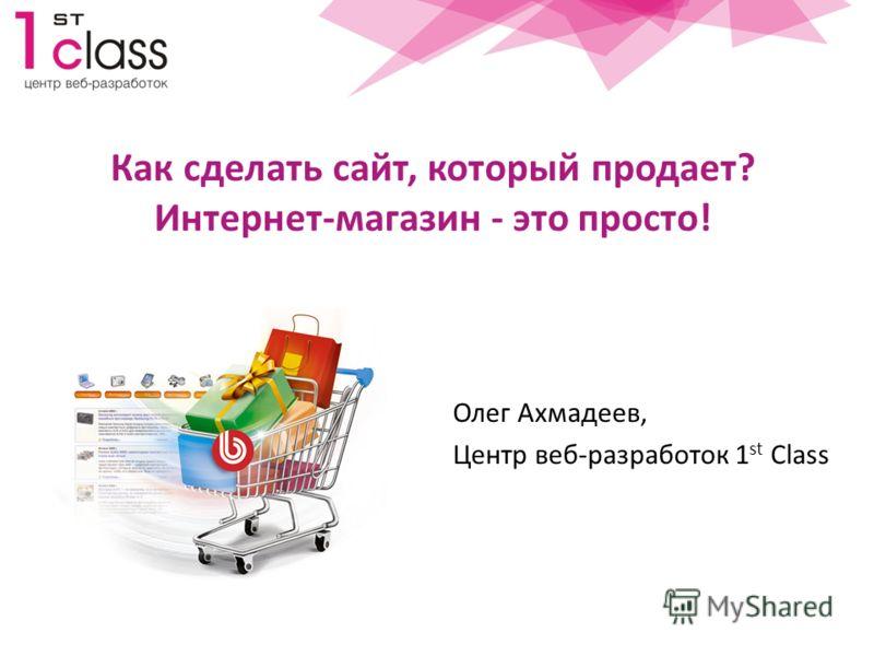 Как сделать сайт, который продает? Интернет-магазин - это просто! Олег Ахмадеев, Центр веб-разработок 1 st Class