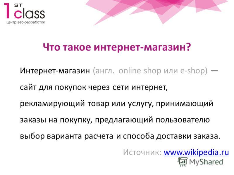 Что такое интернет-магазин? Интернет-магазин (англ. online shop или e-shop) сайт для покупок через сети интернет, рекламирующий товар или услугу, принимающий заказы на покупку, предлагающий пользователю выбор варианта расчета и способа доставки заказ
