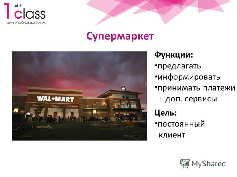 Супермаркет Цель: постоянный клиент Функции: предлагать информировать принимать платежи + доп. сервисы
