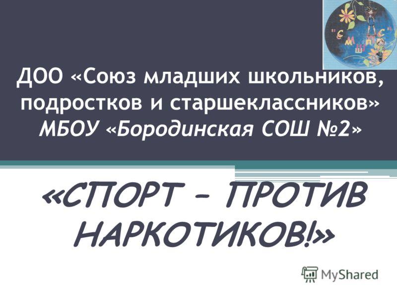 ДОО «Союз младших школьников, подростков и старшеклассников» МБОУ «Бородинская СОШ 2» «СПОРТ – ПРОТИВ НАРКОТИКОВ!»