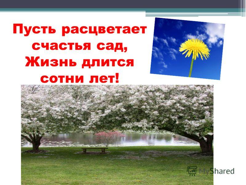 Пусть расцветает счастья сад, Жизнь длится сотни лет!