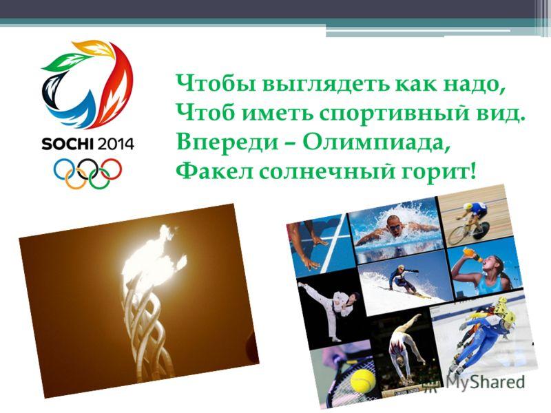 Чтобы выглядеть как надо, Чтоб иметь спортивный вид. Впереди – Олимпиада, Факел солнечный горит!