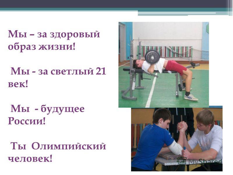 Мы – за здоровый образ жизни! Мы - за светлый 21 век! Мы - будущее России! Ты Олимпийский человек!