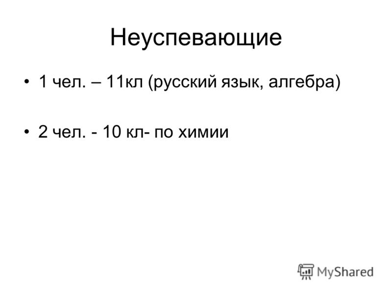 Неуспевающие 1 чел. – 11кл (русский язык, алгебра) 2 чел. - 10 кл- по химии