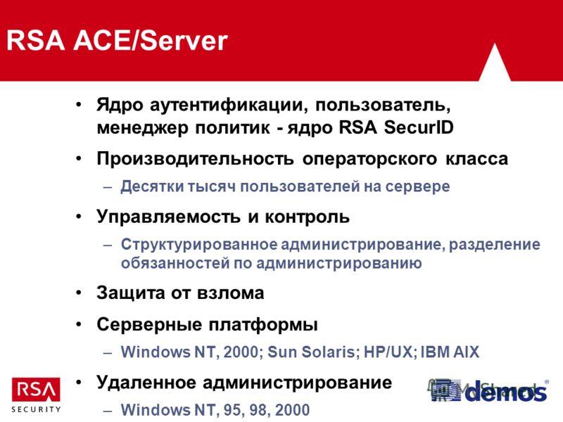 RSA ACE/Server Ядро аутентификации, пользователь, менеджер политик - ядро RSA SecurID Производительность операторского класса –Десятки тысяч пользователей на сервере Управляемость и контроль –Структурированное администрирование, разделение обязанност