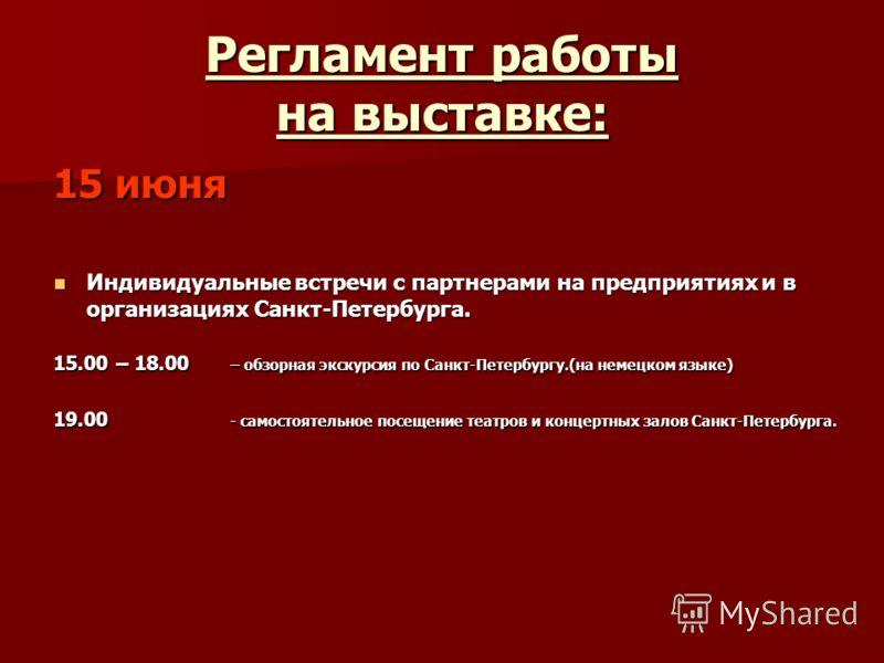Регламент работы на выставке: 15 июня Индивидуальные встречи с партнерами на предприятиях и в организациях Санкт-Петербурга. Индивидуальные встречи с партнерами на предприятиях и в организациях Санкт-Петербурга. 15.00 – 18.00 – обзорная экскурсия по