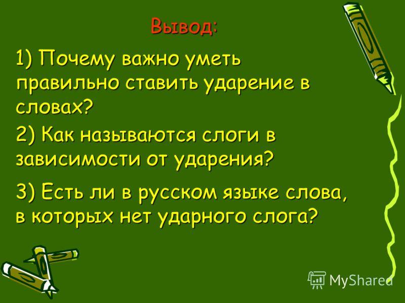 1) Почему важно уметь правильно ставить ударение в словах? 2) Как называются слоги в зависимости от ударения? Вывод: 3) Есть ли в русском языке слова, в которых нет ударного слога?