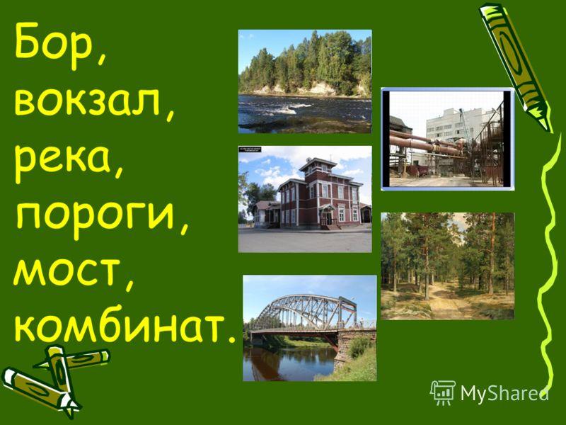 Бор, вокзал, река, пороги, мост, комбинат.