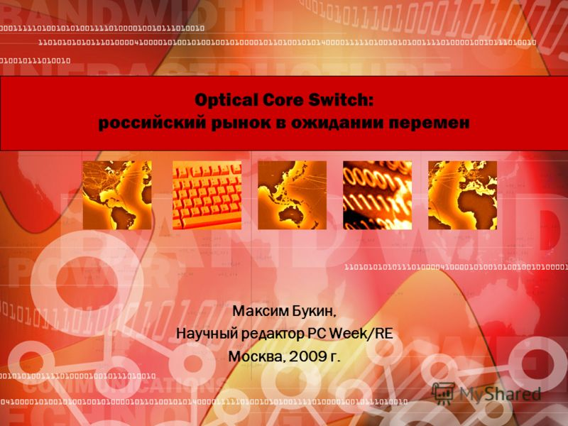 Optical Core Switch: российский рынок в ожидании перемен Максим Букин, Научный редактор PC Week/RE Москва, 2009 г.