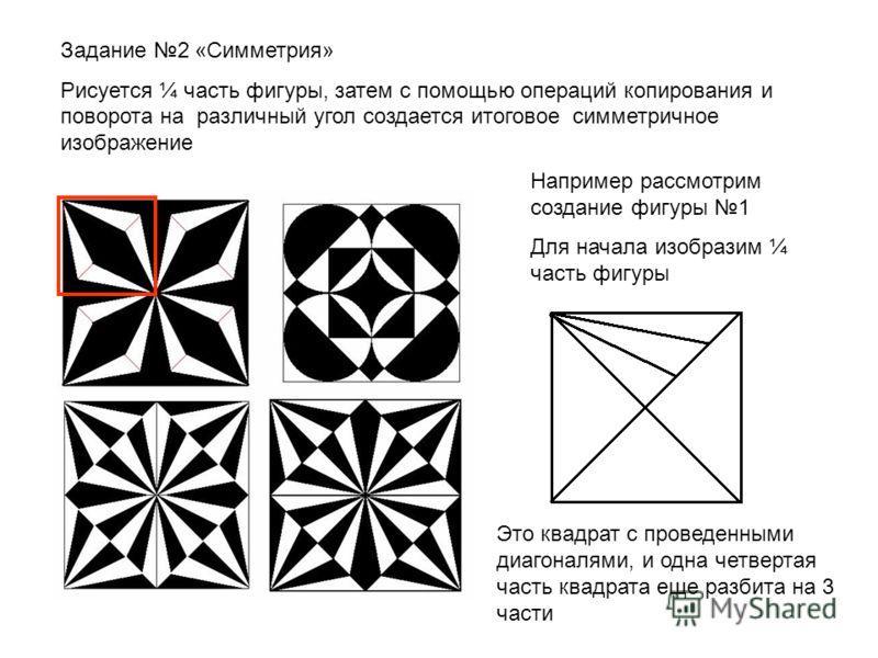 Задание 2 «Симметрия» Рисуется ¼ часть фигуры, затем с помощью операций копирования и поворота на различный угол создается итоговое симметричное изображение Например рассмотрим создание фигуры 1 Для начала изобразим ¼ часть фигуры Это квадрат с прове