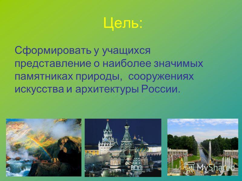 Цель: Сформировать у учащихся представление о наиболее значимых памятниках природы, сооружениях искусства и архитектуры России.