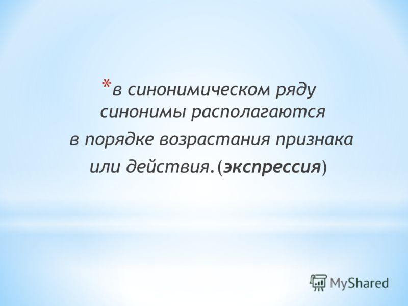 * в синонимическом ряду синонимы располагаются в порядке возрастания признака или действия.(экспрессия)