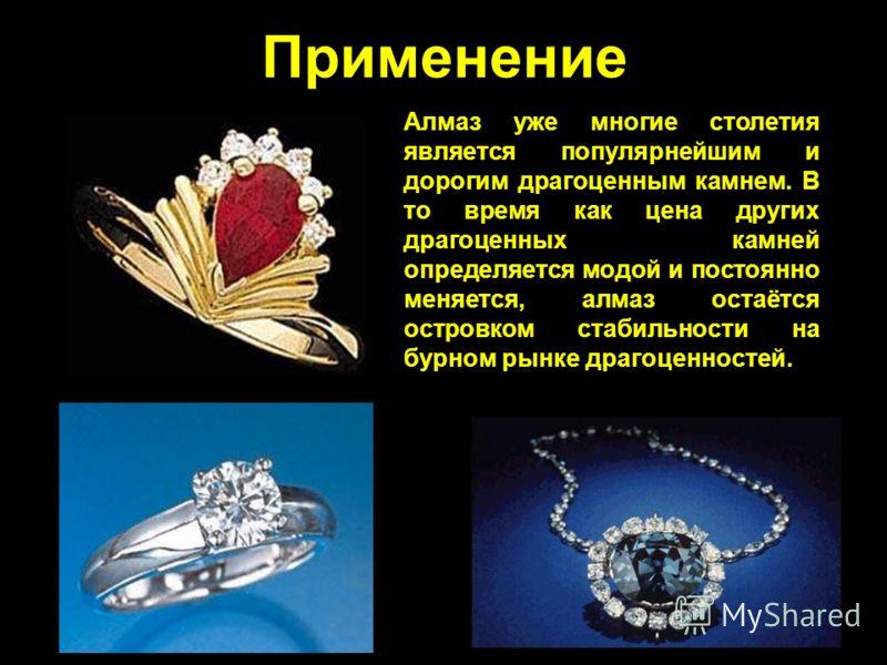 Применение Алмаз уже многие столетия является популярнейшим и дорогим драгоценным камнем. В то время как цена других драгоценных камней определяется модой и постоянно меняется, алмаз остаётся островком стабильности на бурном рынке драгоценностей.