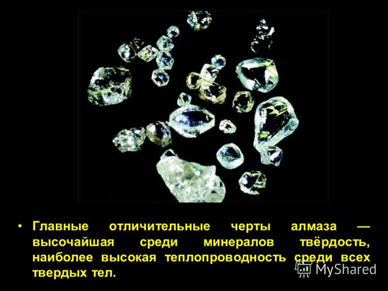Главные отличительные черты алмаза высочайшая среди минералов твёрдость, наиболее высокая теплопроводность среди всех твердых тел.