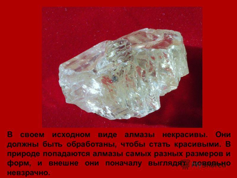 В своем исходном виде алмазы некрасивы. Они должны быть обработаны, чтобы стать красивыми. В природе попадаются алмазы самых разных размеров и форм, и внешне они поначалу выглядят довольно невзрачно.