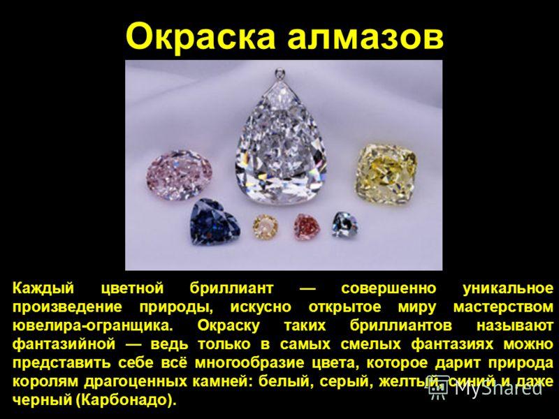 Окраска алмазов Каждый цветной бриллиант совершенно уникальное произведение природы, искусно открытое миру мастерством ювелира-огранщика. Окраску таких бриллиантов называют фантазийной ведь только в самых смелых фантазиях можно представить себе всё м
