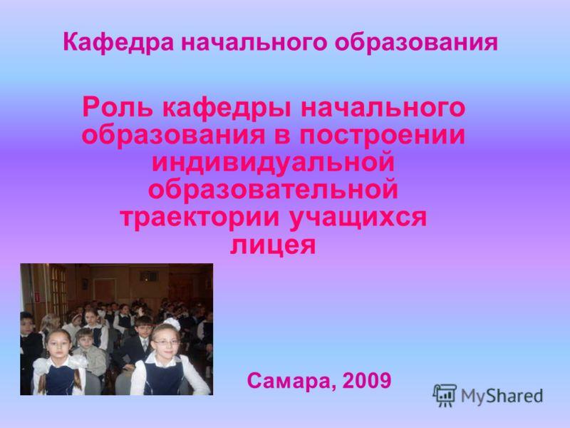 Кафедра начального образования Роль кафедры начального образования в построении индивидуальной образовательной траектории учащихся лицея Самара, 2009