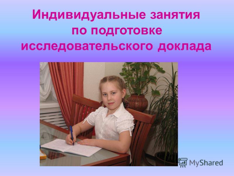 Индивидуальные занятия по подготовке исследовательского доклада