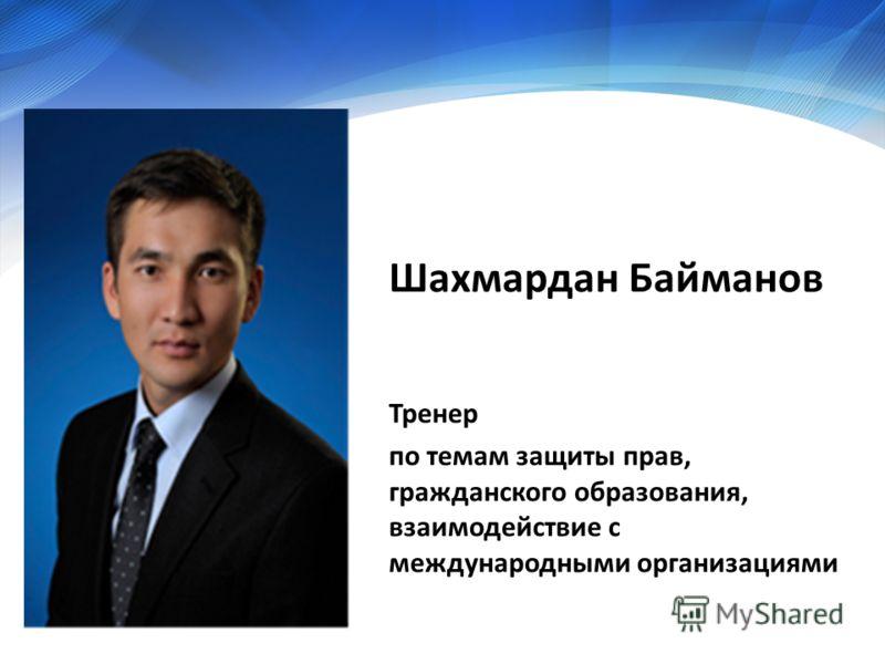 Шахмардан Байманов Тренер по темам защиты прав, гражданского образования, взаимодействие с международными организациями