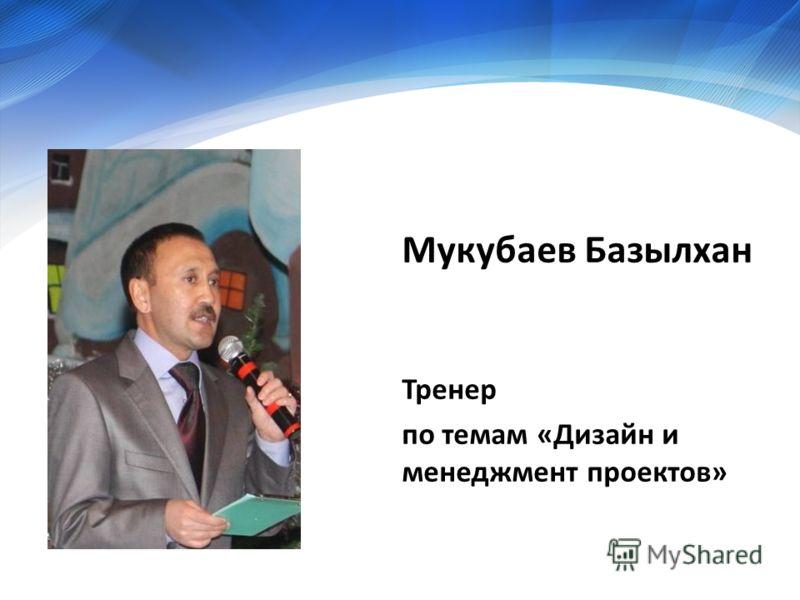 Мукубаев Базылхан Тренер по темам «Дизайн и менеджмент проектов»