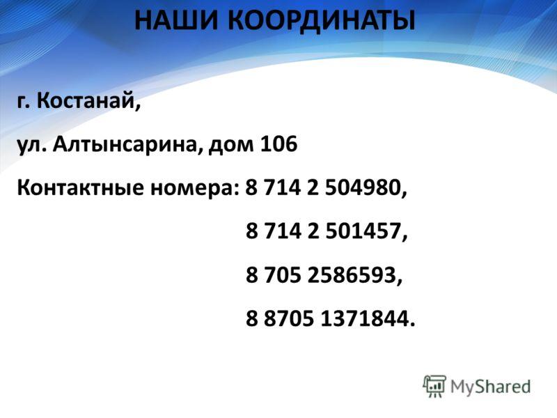 НАШИ КООРДИНАТЫ г. Костанай, ул. Алтынсарина, дом 106 Контактные номера: 8 714 2 504980, 8 714 2 501457, 8 705 2586593, 8 8705 1371844.