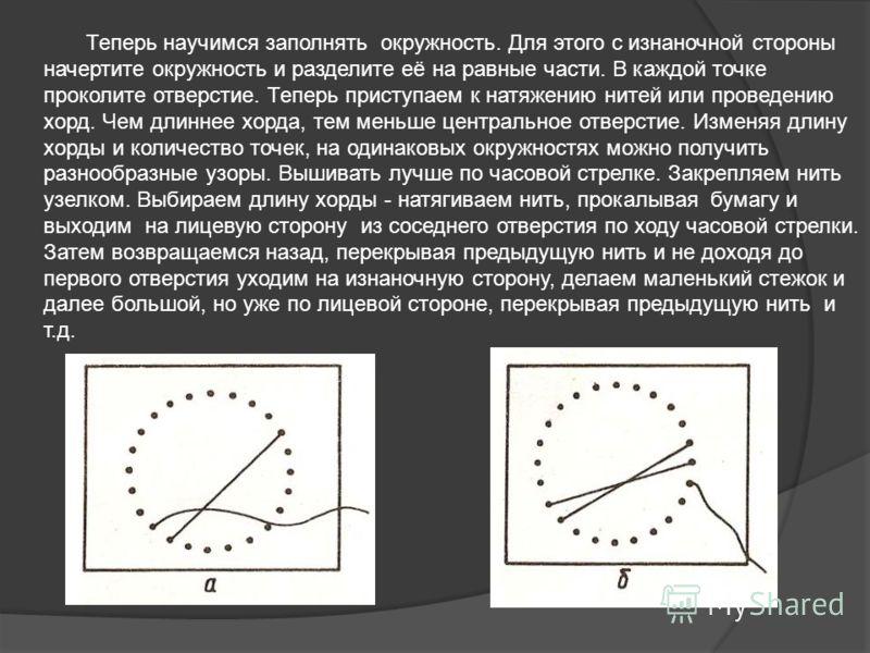 Теперь научимся заполнять окружность. Для этого с изнаночной стороны начертите окружность и разделите её на равные части. В каждой точке проколите отверстие. Теперь приступаем к натяжению нитей или проведению хорд. Чем длиннее хорда, тем меньше центр