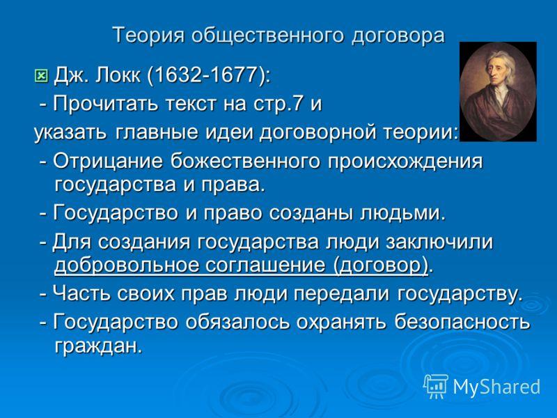 Теория общественного договора Дж. Локк (1632-1677): Дж. Локк (1632-1677): - Прочитать текст на стр.7 и - Прочитать текст на стр.7 и указать главные идеи договорной теории: - Отрицание божественного происхождения государства и права. - Отрицание божес