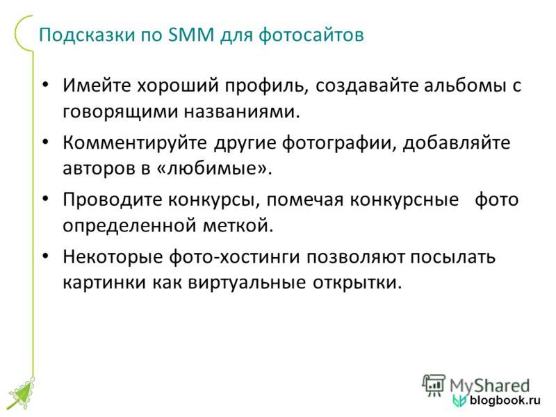 blogbook.ru Подсказки по SMM для фотосайтов Имейте хороший профиль, создавайте альбомы с говорящими названиями. Комментируйте другие фотографии, добавляйте авторов в «любимые». Проводите конкурсы, помечая конкурсные фото определенной меткой. Некоторы