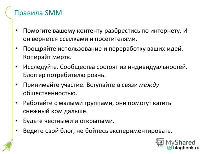 blogbook.ru Правила SMM Помогите вашему контенту разбрестись по интернету. И он вернется ссылками и посетителями. Поощряйте использование и переработку ваших идей. Копирайт мертв. Исследуйте. Сообщества состоят из индивидуальностей. Блоггер потребите
