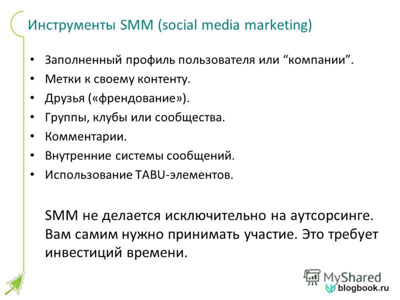 blogbook.ru Инструменты SMM (social media marketing) Заполненный профиль пользователя или компании. Метки к своему контенту. Друзья («френдование»). Группы, клубы или сообщества. Комментарии. Внутренние системы сообщений. Использование TABU-элементов
