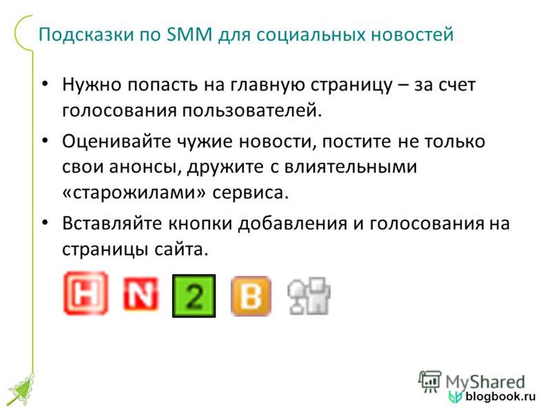 blogbook.ru Подсказки по SMM для социальных новостей Нужно попасть на главную страницу – за счет голосования пользователей. Оценивайте чужие новости, постите не только свои анонсы, дружите с влиятельными «старожилами» сервиса. Вставляйте кнопки добав