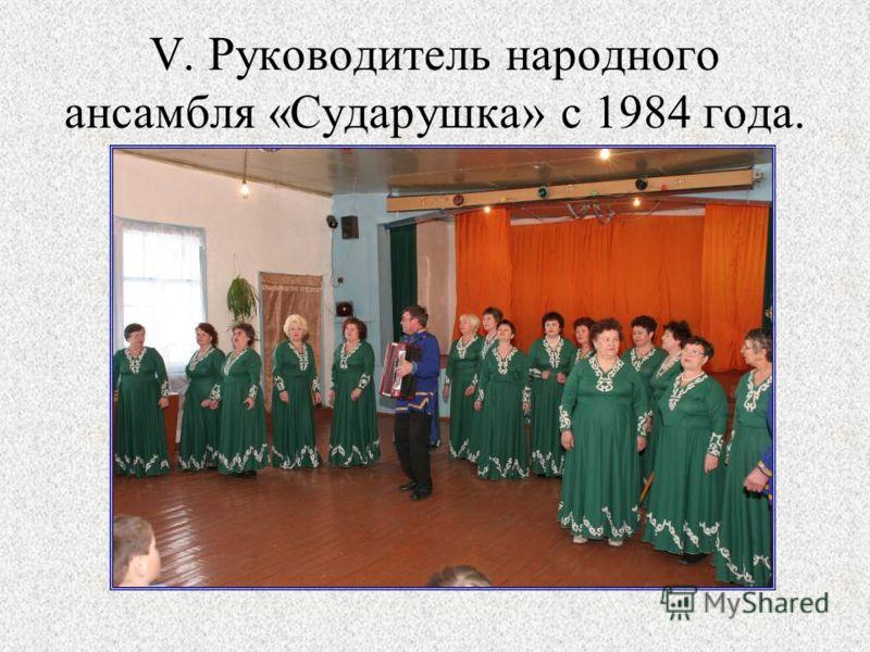 V. Руководитель народного ансамбля «Сударушка» с 1984 года.
