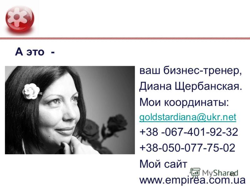 А это - ваш бизнес-тренер, Диана Щербанская. Мои координаты: goldstardiana@ukr.net +38 -067-401-92-32 +38-050-077-75-02 Мой сайт www.empirea.com.ua 46