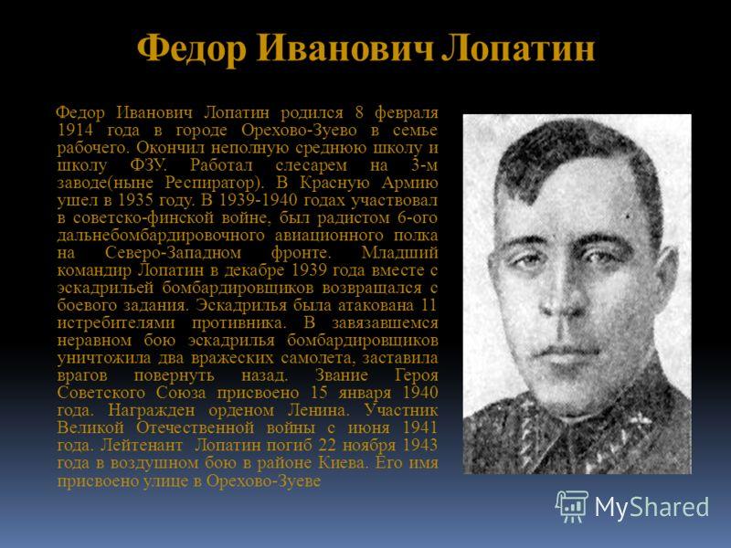 Федор Иванович Лопатин Федор Иванович Лопатин родился 8 февраля 1914 года в городе Орехово-Зуево в семье рабочего. Окончил неполную среднюю школу и школу ФЗУ. Работал слесарем на 3-м заводе(ныне Респиратор). В Красную Армию ушел в 1935 году. В 1939-1