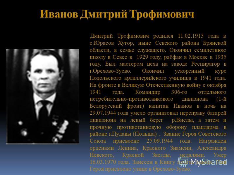 Иванов Дмитрий Трофимович Дмитрий Трофимович родился 11.02.1915 года в с.Юрасов Хутор, ныне Севского района Брянской области, в семье служащего. Окончил семилетнюю школу в Севсе в 1929 году, рабфак в Москве в 1935 году. Был мастером цеха на заводе Ре