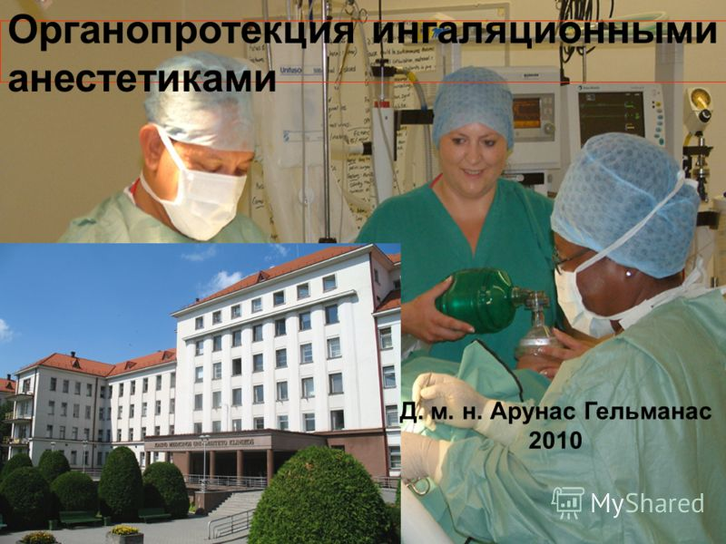 Органопротекция ингаляционными анестетиками Д. м. н. Арунас Гельманас 2010