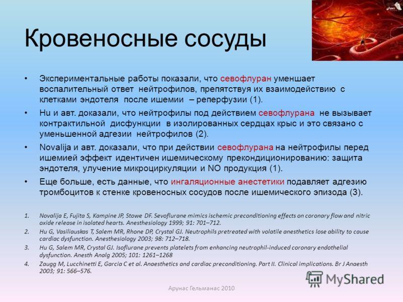 Кровеносные сосуды Экспериментальные работы показали, что севофлуран уменшает воспалительный ответ нейтрофилов, препятствуя их взаимодействию с клетками эндотеля после ишемии – реперфузии (1). Hu и авт. доказали, что нейтрофилы под действием севофлур