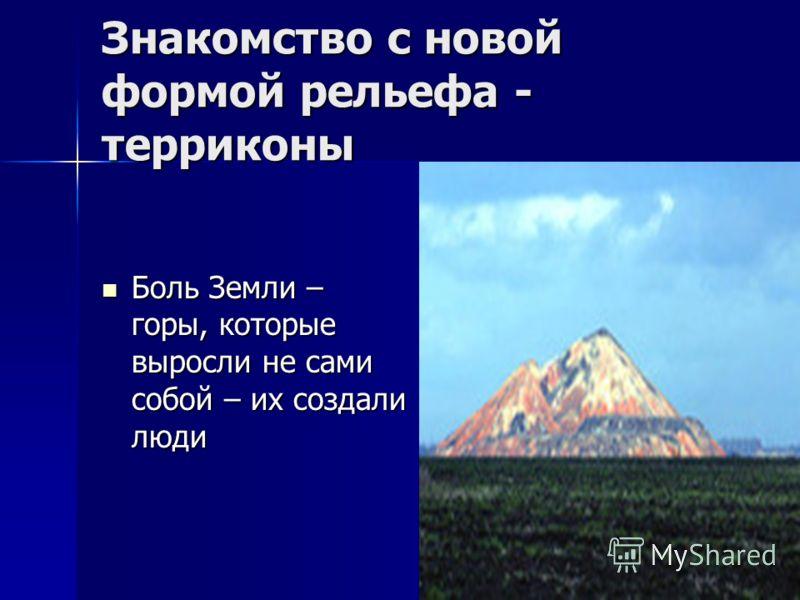 Знакомство с новой формой рельефа - терриконы Боль Земли – горы, которые выросли не сами собой – их создали люди Боль Земли – горы, которые выросли не сами собой – их создали люди