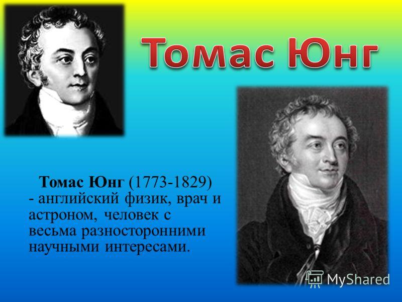 Томас Юнг (1773-1829) - английский физик, врач и астроном, человек с весьма разносторонними научными интересами.