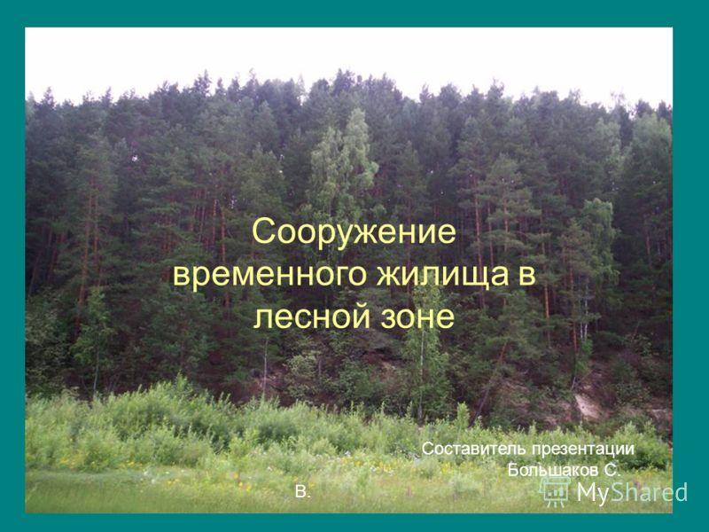 Сооружение временного жилища в лесной зоне Составитель презентации Большаков С. В.