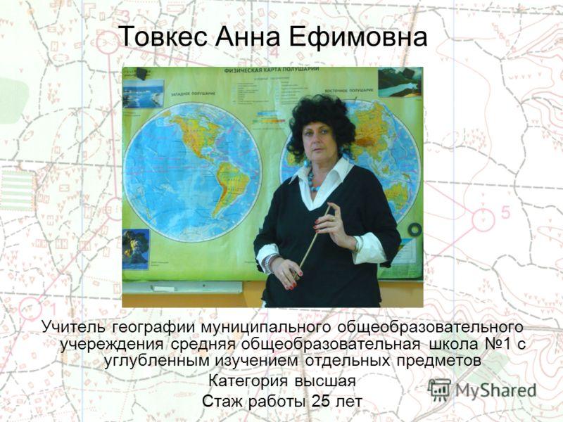 Товкес Анна Ефимовна Учитель географии муниципального общеобразовательного учереждения средняя общеобразовательная школа 1 с углубленным изучением отдельных предметов Категория высшая Стаж работы 25 лет