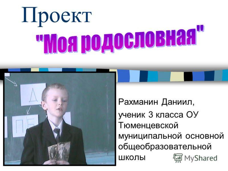 Проект Рахманин Даниил, ученик 3 класса ОУ Тюменцевской муниципальной основной общеобразовательной школы