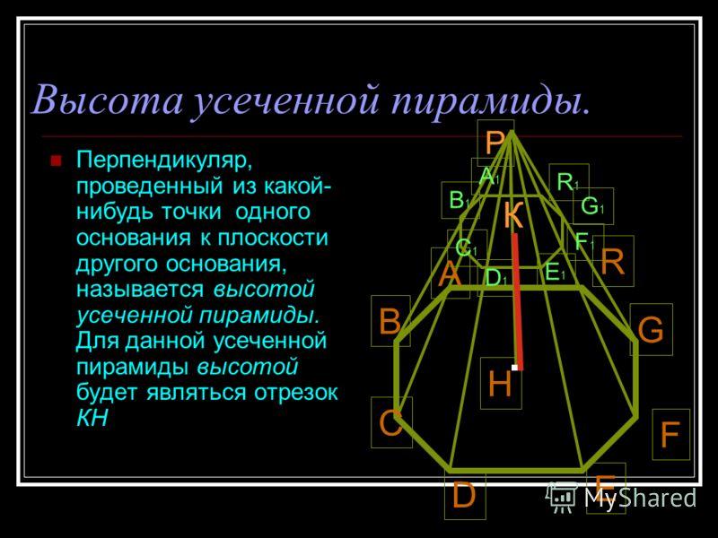 Высота усеченной пирамиды. Перпендикуляр, проведенный из какой- нибудь точки одного основания к плоскости другого основания, называется высотой усеченной пирамиды. Для данной усеченной пирамиды высотой будет являться отрезок КН А В С D E F G R H В1В1