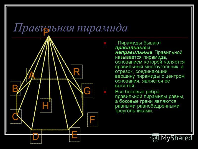 Правильная пирамида Пирамиды бывают правильные и неправильные. Правильной называется пирамида, основанием которой является правильный многоугольник, а отрезок, соединяющий вершину пирамиды с центром основания, является ее высотой. Все боковые ребра п