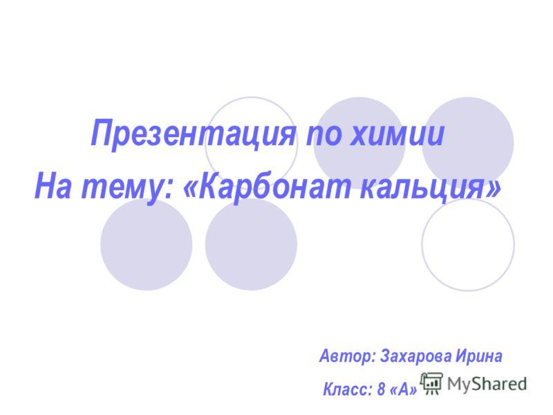 Презентация по химии На тему: «Карбонат кальция» Автор: Захарова Ирина Класс: 8 «А»