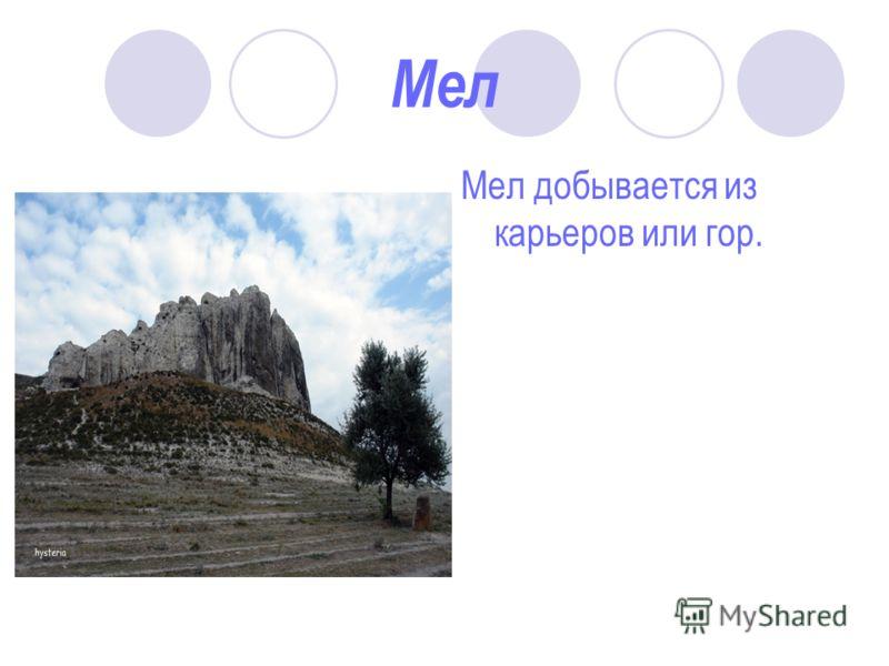 Мел Мел добывается из карьеров или гор.