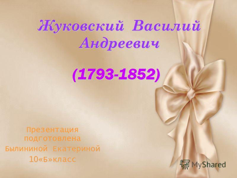 Жуковский Василий Андреевич Презентация подготовлена Екатериной Былининой Екатериной10«Б»класс (1793-1852)