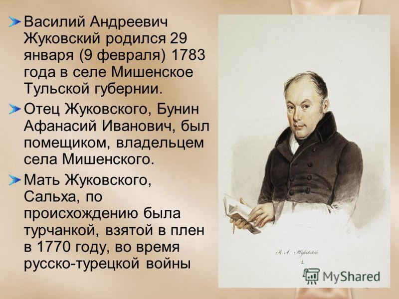 Василий Андреевич Жуковский родился 29 января (9 февраля) 1783 года в селе Мишенское Тульской губернии. Отец Жуковского, Бунин Афанасий Иванович, был помещиком, владельцем села Мишенского. Мать Жуковского, Сальха, по происхождению была турчанкой, взя