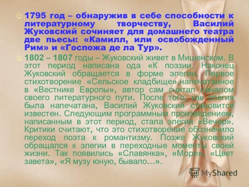 1795 год – обнаружив в себе способности к литературному творчеству, Василий Жуковский сочиняет для домашнего театра две пьесы: «Камилл, или освобожденный Рим» и «Госпожа де ла Тур». 1802 – 1807 годы – Жуковский живет в Мишенском. В этот период написа