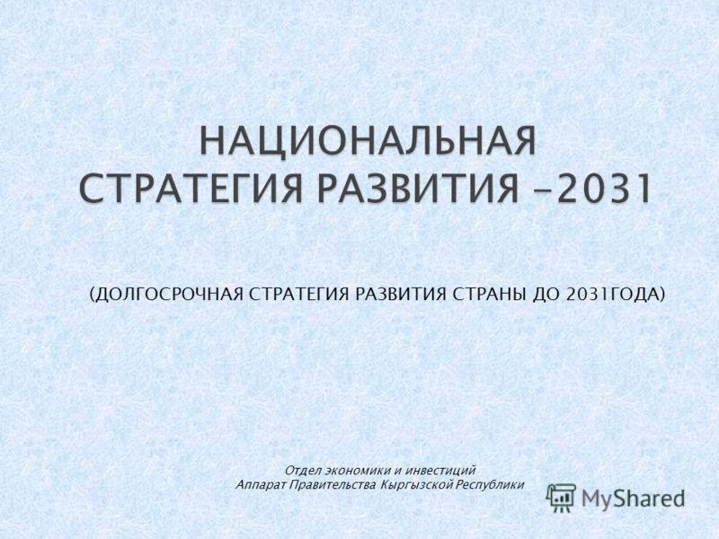 (ДОЛГОСРОЧНАЯ СТРАТЕГИЯ РАЗВИТИЯ СТРАНЫ ДО 2031ГОДА) Отдел экономики и инвестиций Аппарат Правительства Кыргызской Республики
